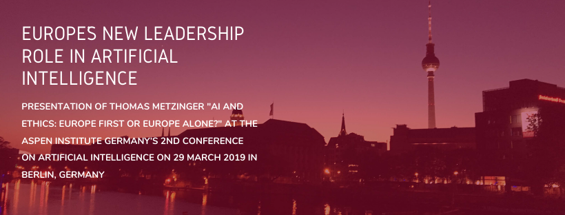 """Europe's new leadership role in artificial intelligence Presentation of Thomas Metzinger """"AI and Ethics: Europe First or Europe Alone?"""" at the Aspen Institute Germany's 2nd Conference on Artificial Intelligence on 29 March 2019 in Berlin, Germany"""