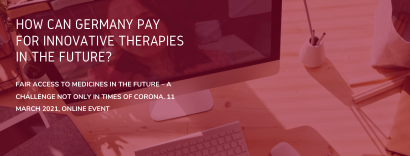 How can Germany pay for innovative therapies in the future? Fair access to medicines in the future – A challenge not only in times of corona. 11 March 2021, online event